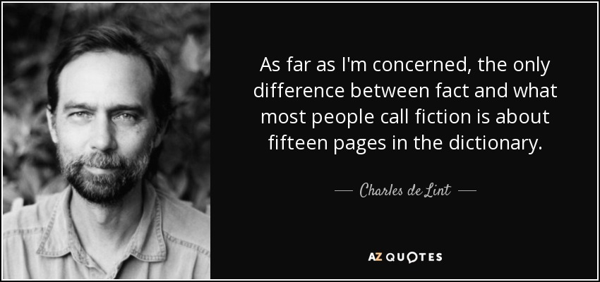 As far as I'm concerned, the only difference between fact and what most people call fiction is about fifteen pages in the dictionary. - Charles de Lint