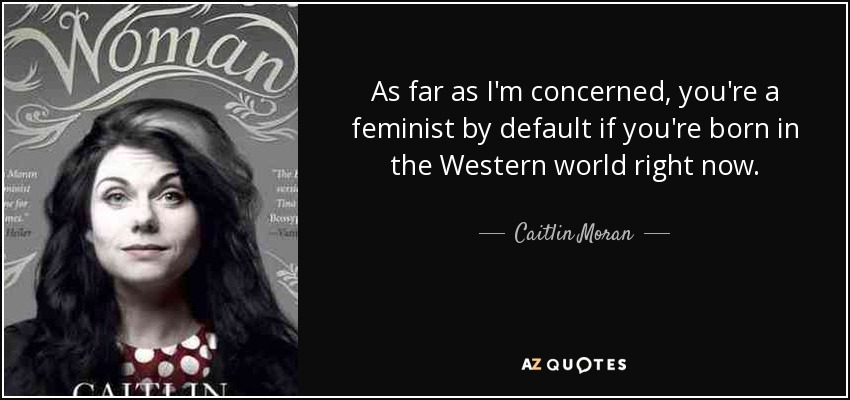 As far as I'm concerned, you're a feminist by default if you're born in the Western world right now. - Caitlin Moran