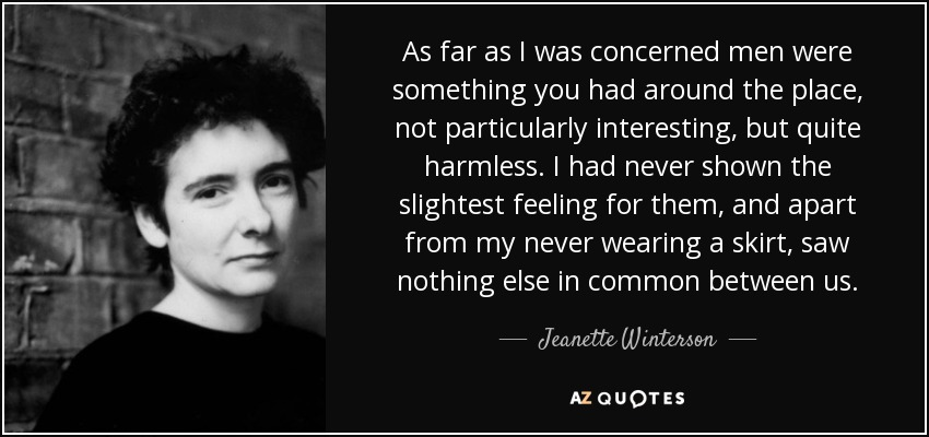 As far as I was concerned men were something you had around the place, not particularly interesting, but quite harmless. I had never shown the slightest feeling for them, and apart from my never wearing a skirt, saw nothing else in common between us. - Jeanette Winterson
