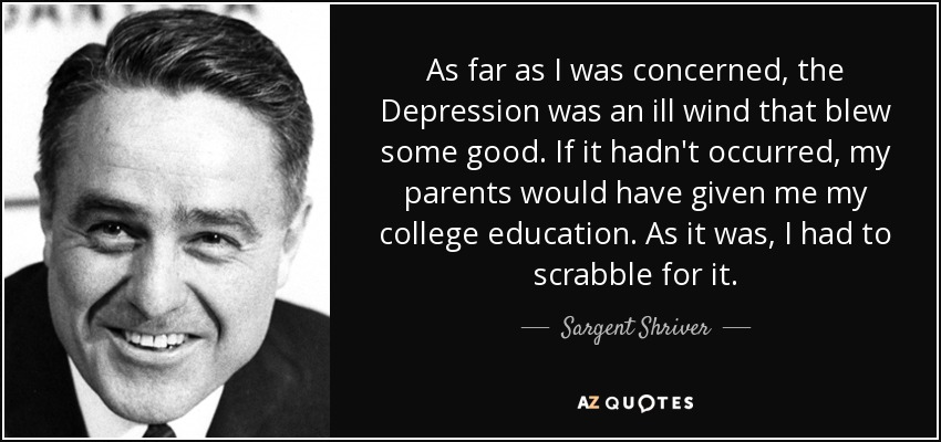 As far as I was concerned, the Depression was an ill wind that blew some good. If it hadn't occurred, my parents would have given me my college education. As it was, I had to scrabble for it. - Sargent Shriver