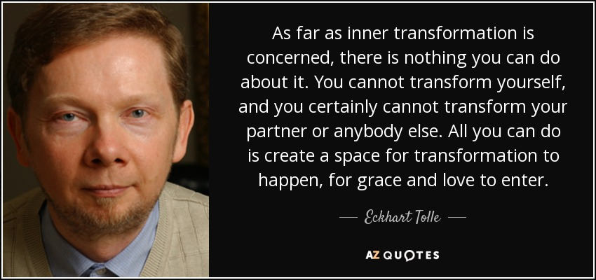 As far as inner transformation is concerned, there is nothing you can do about it. You cannot transform yourself, and you certainly cannot transform your partner or anybody else. All you can do is create a space for transformation to happen, for grace and love to enter. - Eckhart Tolle