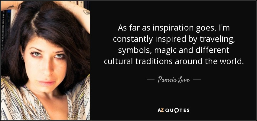 As far as inspiration goes, I'm constantly inspired by traveling, symbols, magic and different cultural traditions around the world. - Pamela Love