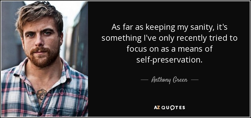 As far as keeping my sanity, it's something I've only recently tried to focus on as a means of self-preservation. - Anthony Green