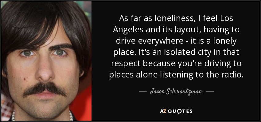 As far as loneliness, I feel Los Angeles and its layout, having to drive everywhere - it is a lonely place. It's an isolated city in that respect because you're driving to places alone listening to the radio. - Jason Schwartzman