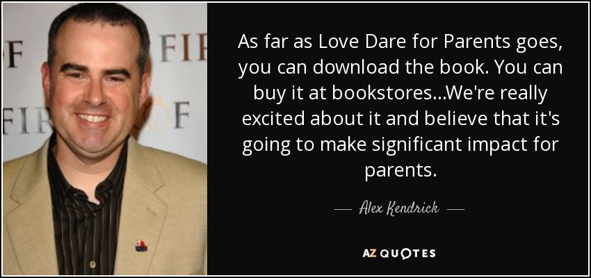 As far as Love Dare for Parents goes, you can download the book. You can buy it at bookstores...We're really excited about it and believe that it's going to make significant impact for parents. - Alex Kendrick