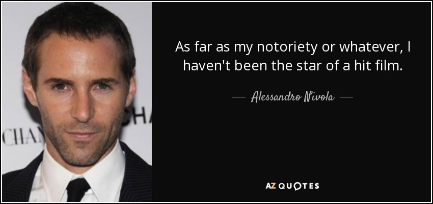 As far as my notoriety or whatever, I haven't been the star of a hit film. - Alessandro Nivola