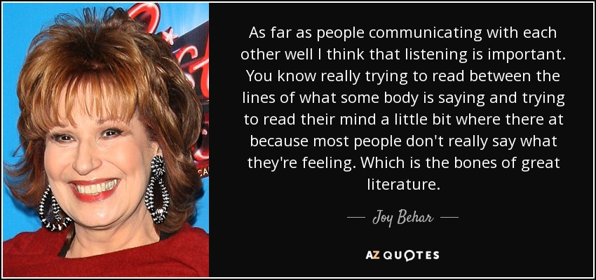 As far as people communicating with each other well I think that listening is important. You know really trying to read between the lines of what some body is saying and trying to read their mind a little bit where there at because most people don't really say what they're feeling. Which is the bones of great literature. - Joy Behar