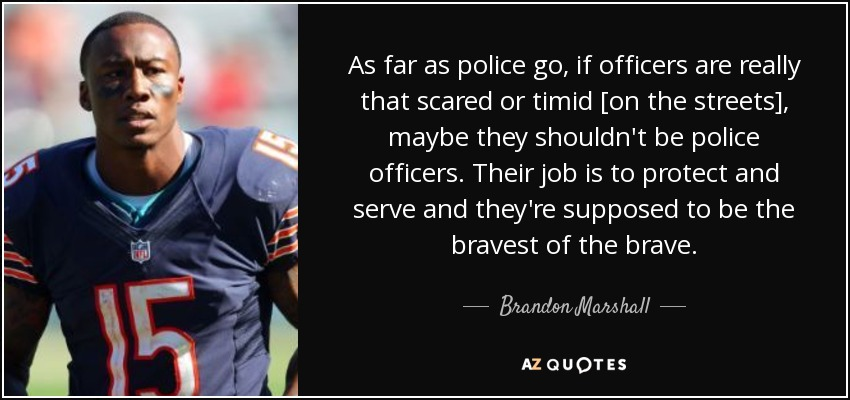 As far as police go, if officers are really that scared or timid [on the streets], maybe they shouldn't be police officers. Their job is to protect and serve and they're supposed to be the bravest of the brave. - Brandon Marshall