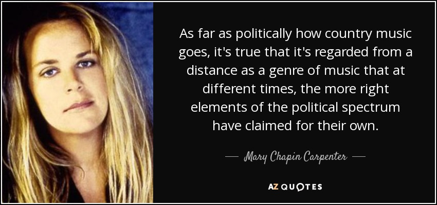 As far as politically how country music goes, it's true that it's regarded from a distance as a genre of music that at different times, the more right elements of the political spectrum have claimed for their own. - Mary Chapin Carpenter