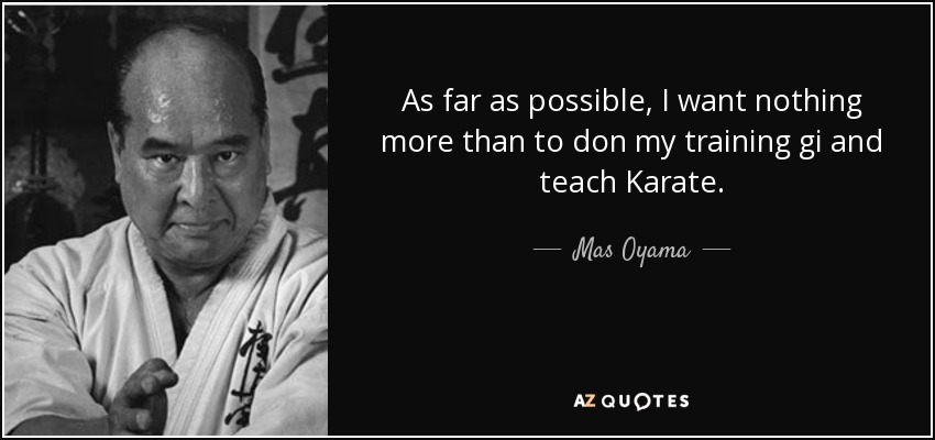 As far as possible, I want nothing more than to don my training gi and teach Karate. - Mas Oyama