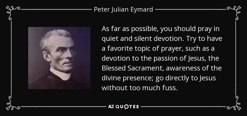 As far as possible, you should pray in quiet and silent devotion. Try to have a favorite topic of prayer, such as a devotion to the passion of Jesus, the Blessed Sacrament, awareness of the divine presence; go directly to Jesus without too much fuss. - Peter Julian Eymard