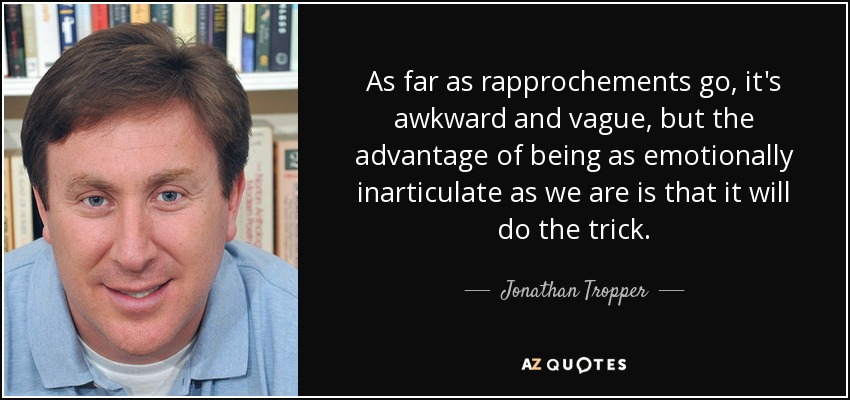 As far as rapprochements go, it's awkward and vague, but the advantage of being as emotionally inarticulate as we are is that it will do the trick. - Jonathan Tropper