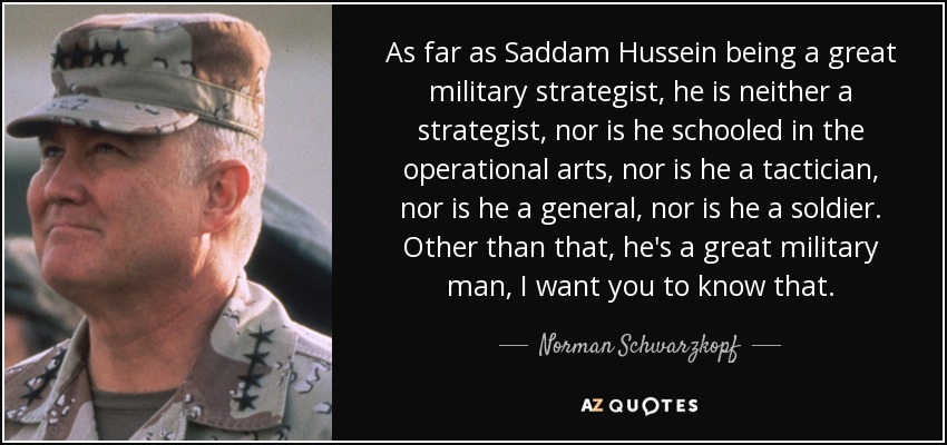 As far as Saddam Hussein being a great military strategist, he is neither a strategist, nor is he schooled in the operational arts, nor is he a tactician, nor is he a general, nor is he a soldier. Other than that, he's a great military man, I want you to know that. - Norman Schwarzkopf