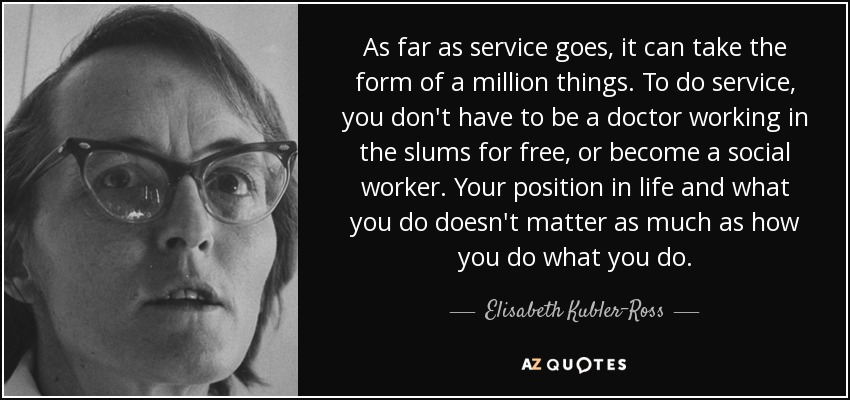 As far as service goes, it can take the form of a million things. To do service, you don't have to be a doctor working in the slums for free, or become a social worker. Your position in life and what you do doesn't matter as much as how you do what you do. - Elisabeth Kubler-Ross
