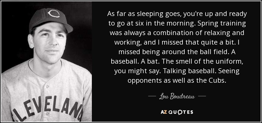 As far as sleeping goes, you're up and ready to go at six in the morning. Spring training was always a combination of relaxing and working, and I missed that quite a bit. I missed being around the ball field. A baseball. A bat. The smell of the uniform, you might say. Talking baseball. Seeing opponents as well as the Cubs. - Lou Boudreau