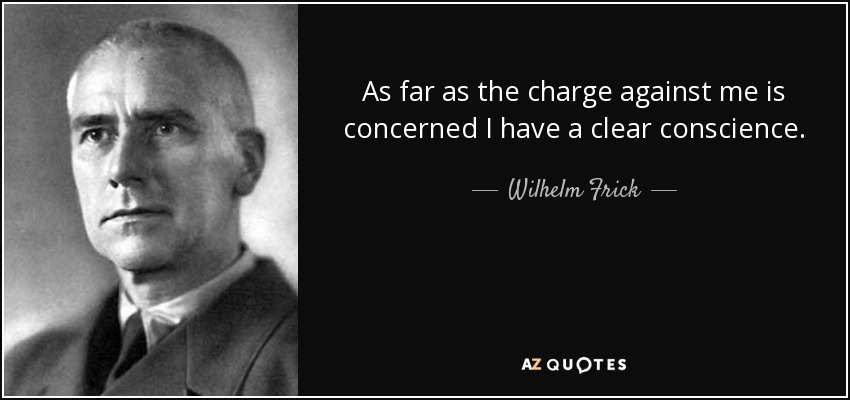 As far as the charge against me is concerned I have a clear conscience. - Wilhelm Frick