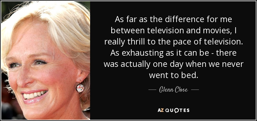As far as the difference for me between television and movies, I really thrill to the pace of television. As exhausting as it can be - there was actually one day when we never went to bed. - Glenn Close
