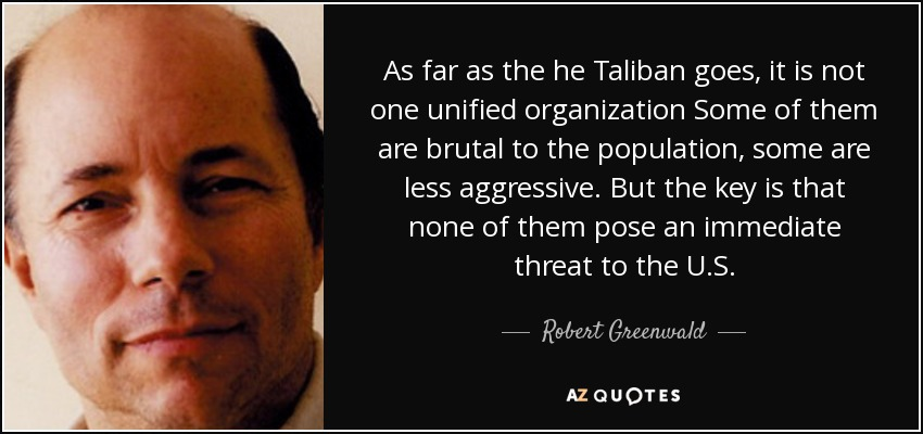 As far as the he Taliban goes, it is not one unified organization Some of them are brutal to the population, some are less aggressive. But the key is that none of them pose an immediate threat to the U.S. - Robert Greenwald
