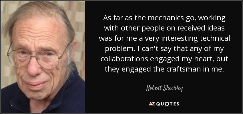 As far as the mechanics go, working with other people on received ideas was for me a very interesting technical problem. I can't say that any of my collaborations engaged my heart, but they engaged the craftsman in me. - Robert Sheckley