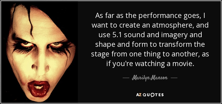 As far as the performance goes, I want to create an atmosphere, and use 5.1 sound and imagery and shape and form to transform the stage from one thing to another, as if you're watching a movie. - Marilyn Manson