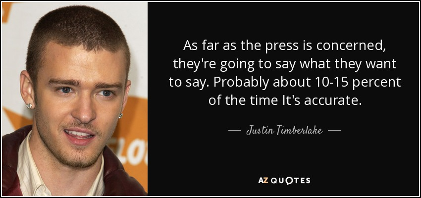 As far as the press is concerned, they're going to say what they want to say. Probably about 10-15 percent of the time It's accurate. - Justin Timberlake