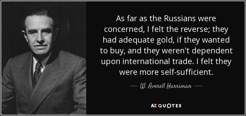 As far as the Russians were concerned, I felt the reverse; they had adequate gold, if they wanted to buy, and they weren't dependent upon international trade. I felt they were more self-sufficient. - W. Averell Harriman