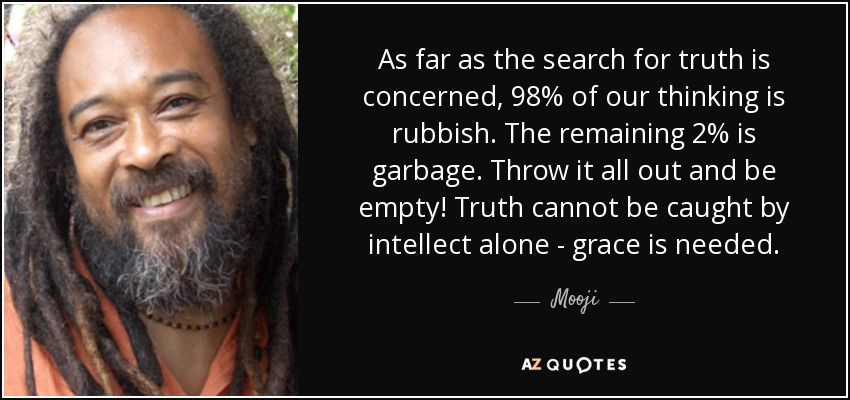 As far as the search for truth is concerned, 98% of our thinking is rubbish. The remaining 2% is garbage. Throw it all out and be empty! Truth cannot be caught by intellect alone - grace is needed. - Mooji