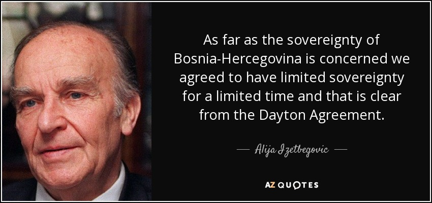 As far as the sovereignty of Bosnia-Hercegovina is concerned we agreed to have limited sovereignty for a limited time and that is clear from the Dayton Agreement. - Alija Izetbegovic
