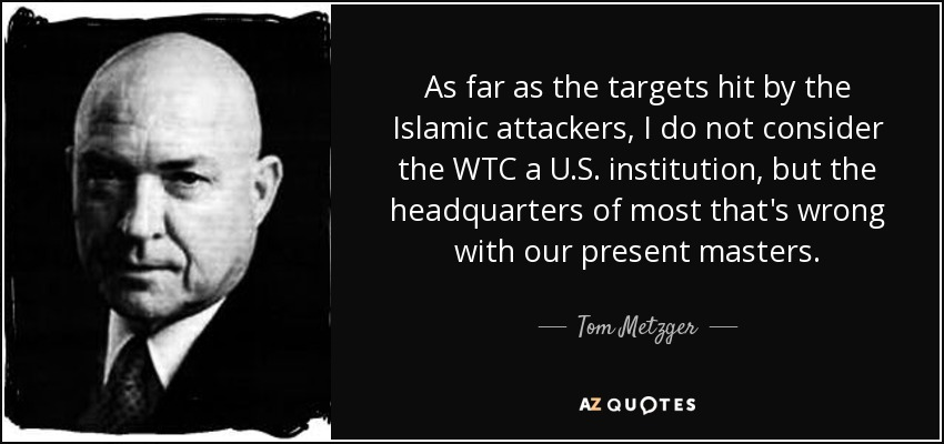 As far as the targets hit by the Islamic attackers, I do not consider the WTC a U.S. institution, but the headquarters of most that's wrong with our present masters. - Tom Metzger