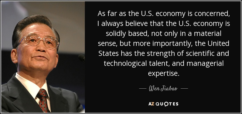 As far as the U.S. economy is concerned, I always believe that the U.S. economy is solidly based, not only in a material sense, but more importantly, the United States has the strength of scientific and technological talent, and managerial expertise. - Wen Jiabao