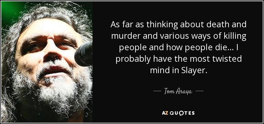 As far as thinking about death and murder and various ways of killing people and how people die... I probably have the most twisted mind in Slayer. - Tom Araya