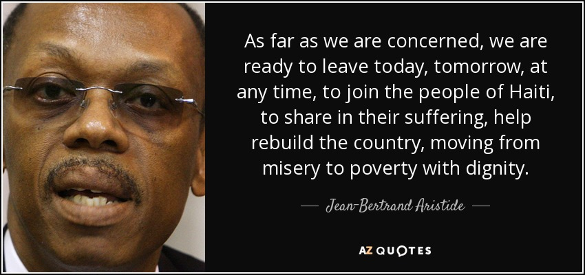As far as we are concerned, we are ready to leave today, tomorrow, at any time, to join the people of Haiti, to share in their suffering, help rebuild the country, moving from misery to poverty with dignity. - Jean-Bertrand Aristide