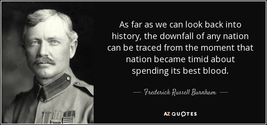 As far as we can look back into history, the downfall of any nation can be traced from the moment that nation became timid about spending its best blood. - Frederick Russell Burnham