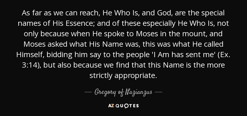 As far as we can reach, He Who Is, and God, are the special names of His Essence; and of these especially He Who Is, not only because when He spoke to Moses in the mount, and Moses asked what His Name was, this was what He called Himself, bidding him say to the people 'I Am has sent me' (Ex. 3:14), but also because we find that this Name is the more strictly appropriate. - Gregory of Nazianzus