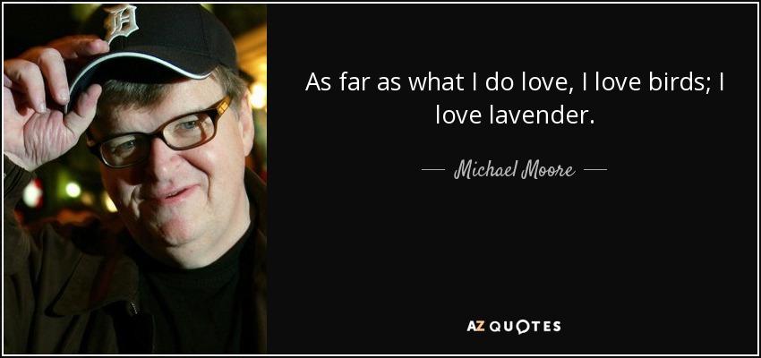 As far as what I do love, I love birds; I love lavender. - Michael Moore
