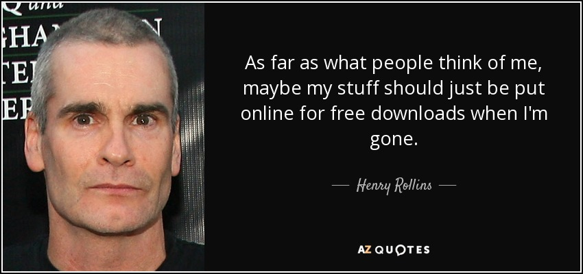 As far as what people think of me, maybe my stuff should just be put online for free downloads when I'm gone. - Henry Rollins