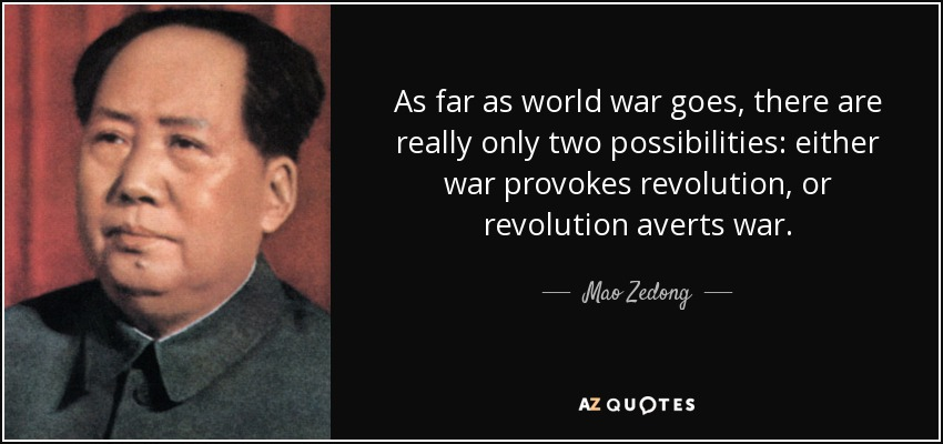 As far as world war goes, there are really only two possibilities: either war provokes revolution, or revolution averts war. - Mao Zedong