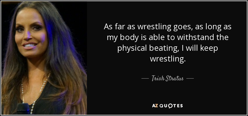 As far as wrestling goes, as long as my body is able to withstand the physical beating, I will keep wrestling. - Trish Stratus
