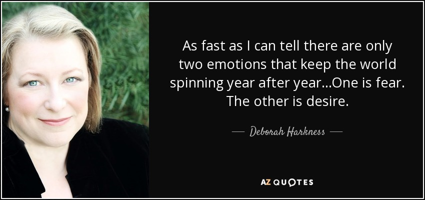 As fast as I can tell there are only two emotions that keep the world spinning year after year...One is fear. The other is desire. - Deborah Harkness