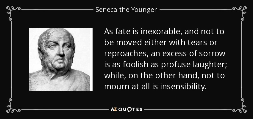 As fate is inexorable, and not to be moved either with tears or reproaches, an excess of sorrow is as foolish as profuse laughter; while, on the other hand, not to mourn at all is insensibility. - Seneca the Younger