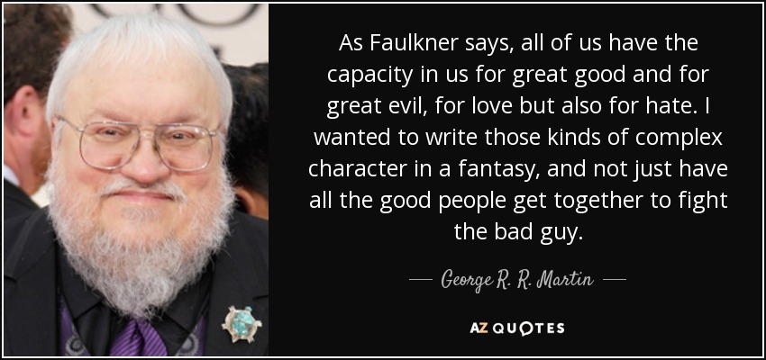 As Faulkner says, all of us have the capacity in us for great good and for great evil, for love but also for hate. I wanted to write those kinds of complex character in a fantasy, and not just have all the good people get together to fight the bad guy. - George R. R. Martin