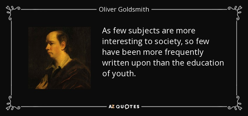As few subjects are more interesting to society, so few have been more frequently written upon than the education of youth. - Oliver Goldsmith