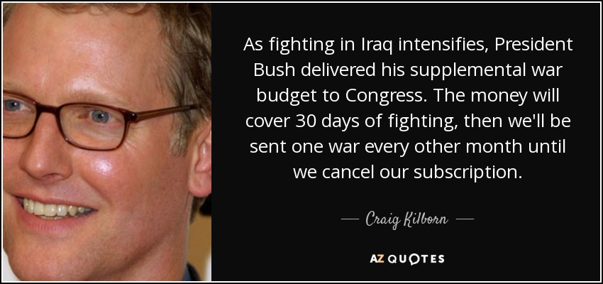 As fighting in Iraq intensifies, President Bush delivered his supplemental war budget to Congress. The money will cover 30 days of fighting, then we'll be sent one war every other month until we cancel our subscription. - Craig Kilborn