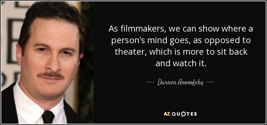 As filmmakers, we can show where a person's mind goes, as opposed to theater, which is more to sit back and watch it. - Darren Aronofsky