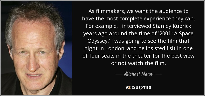 As filmmakers, we want the audience to have the most complete experience they can. For example, I interviewed Stanley Kubrick years ago around the time of '2001: A Space Odyssey.' I was going to see the film that night in London, and he insisted I sit in one of four seats in the theater for the best view or not watch the film. - Michael Mann