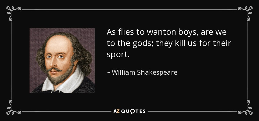 As flies to wanton boys, are we to the gods; they kill us for their sport. - William Shakespeare