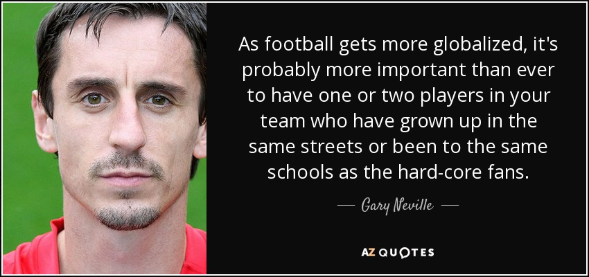 As football gets more globalized, it's probably more important than ever to have one or two players in your team who have grown up in the same streets or been to the same schools as the hard-core fans. - Gary Neville