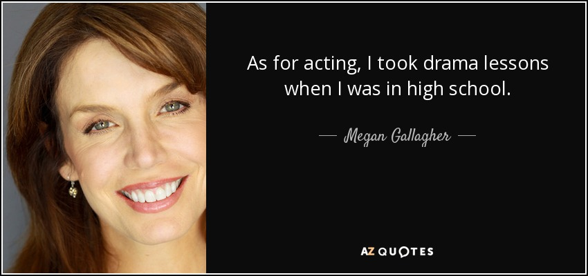 As for acting, I took drama lessons when I was in high school. - Megan Gallagher