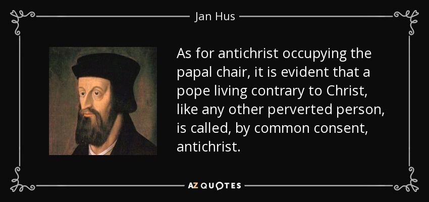 As for antichrist occupying the papal chair, it is evident that a pope living contrary to Christ, like any other perverted person, is called, by common consent, antichrist. - Jan Hus
