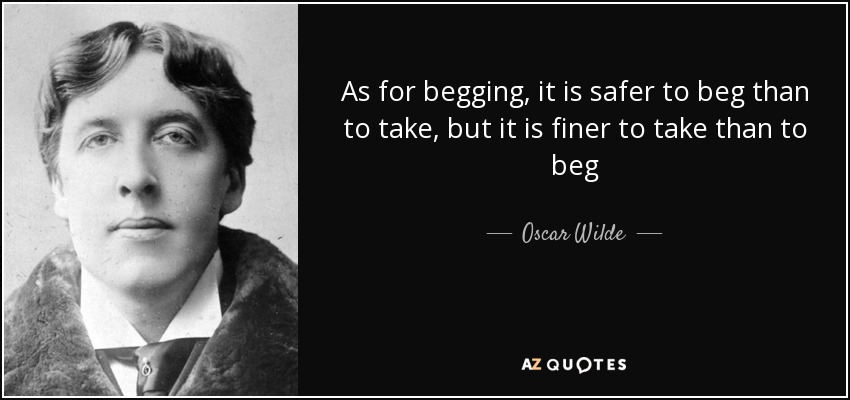 As for begging, it is safer to beg than to take, but it is finer to take than to beg - Oscar Wilde